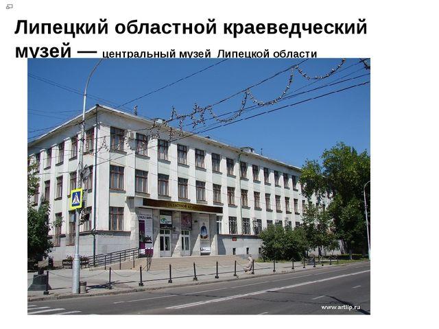 Липецкий областной краеведческий музей— центральный музей Липецкой области