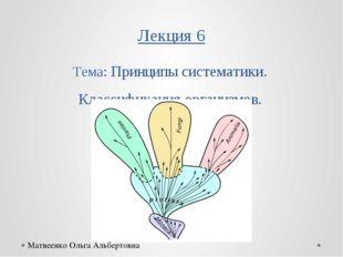 Лекция 6 Тема: Принципы систематики. Классификация организмов. Матвеенко Ольг