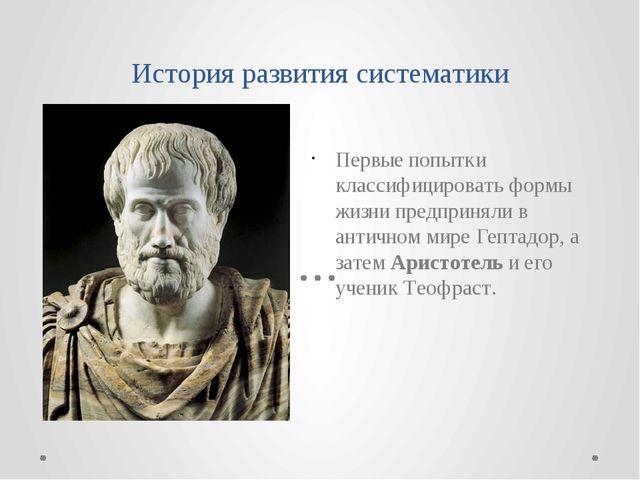 История развития систематики Первые попытки классифицировать формы жизни пред...