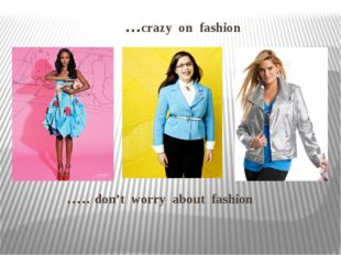 …crazy on fashion ….. don't worry about fashion