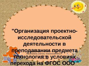 """""""Организация проектно-исследовательской деятельности в преподавании предмет"""