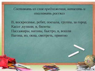 Составить из слов предложения, написать и озаглавить рассказ В, воскресенье,