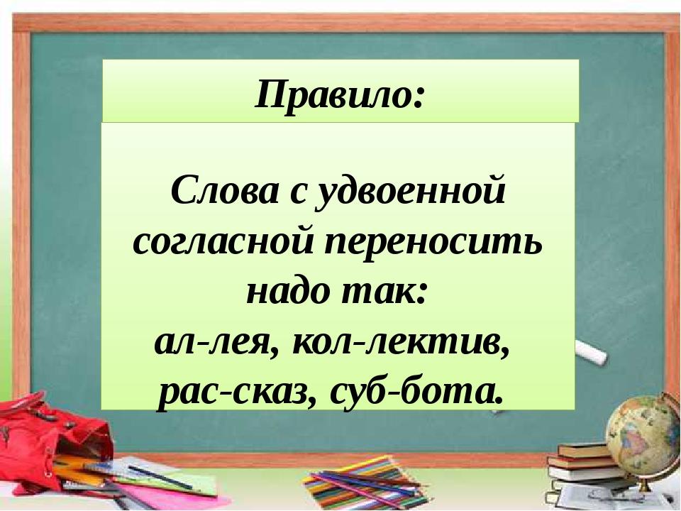 Правило: Слова с удвоенной согласной переносить надо так: ал-лея, кол-лектив,...