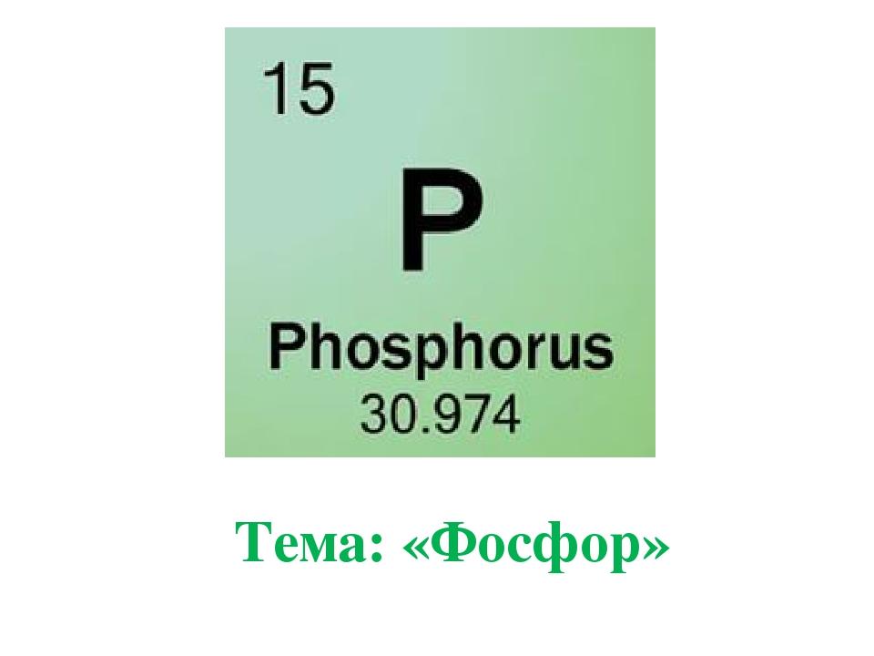 Тема: «Фосфор»