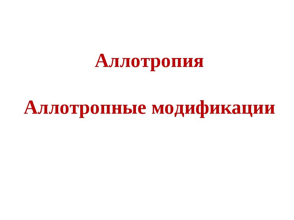 Аллотропия Аллотропные модификации