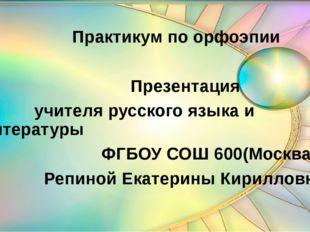 Практикум по орфоэпии Презентация учителя русского языка и литературы ФГБОУ