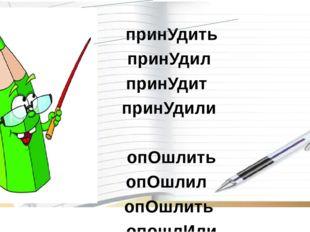 Глаголы на-ить с ударением на корень принУдить принУдил принУдит принУдили о
