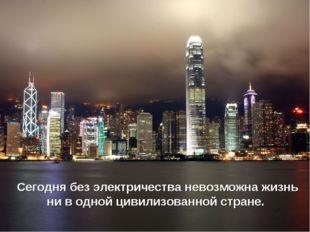 Сегодня без электричества невозможна жизнь ни в одной цивилизованной стране.