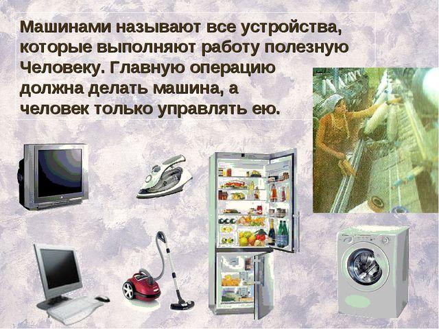 Машинами называют все устройства, которые выполняют работу полезную Человеку....