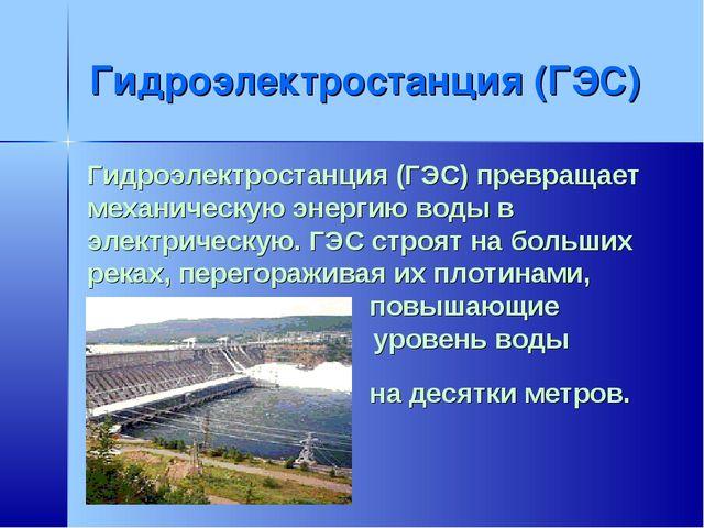 Гидроэлектростанция (ГЭС) Гидроэлектростанция (ГЭС) превращает механическую э...
