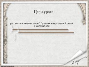 Цели урока: рассмотреть творчество А.С.Пушкина в неразрывной связи с математ