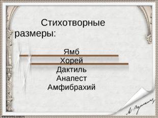 Стихотворные размеры: Ямб Хорей Дактиль Анапест Амфибрахий