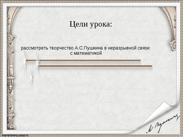Цели урока: рассмотреть творчество А.С.Пушкина в неразрывной связи с математ...