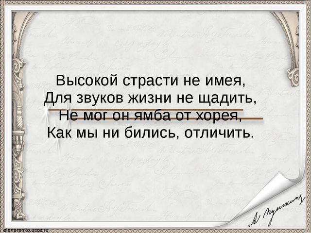 Высокой страсти не имея, Для звуков жизни не щадить, Не мог он ямба от хорея...