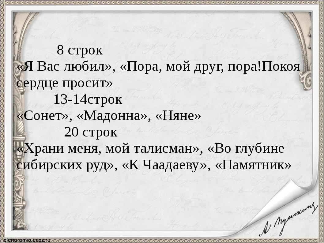 8 строк «Я Вас любил», «Пора, мой друг, пора!Покоя сердце просит» 13-14строк...
