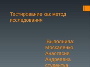 Тестирование как метод исследования Выполнила: Москаленко Анастасия Андреевна