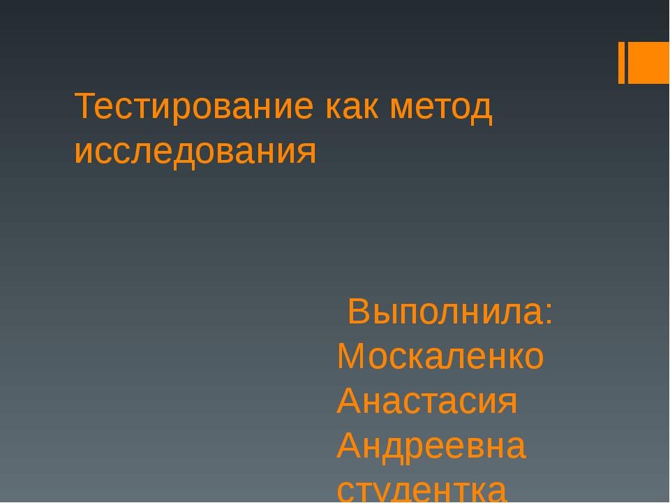 Тестирование как метод исследования Выполнила: Москаленко Анастасия Андреевна...
