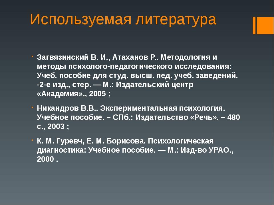 Используемая литература Загвязинский В. И., Атаханов Р.. Методология и методы...