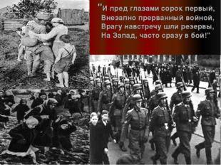 """""""И пред глазами сорок первый, Внезапно прерванный войной, Врагу навстречу шл"""