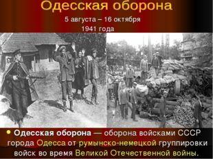 Одесская оборона— оборона войсками СССР города Одесса от румынско-немецкой г