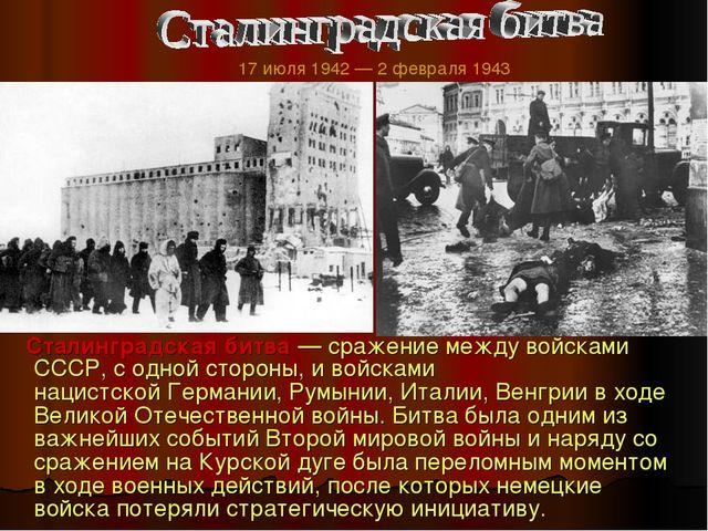 Сталинградская битва — сражение между войсками СССР, с одной стороны, и войс...