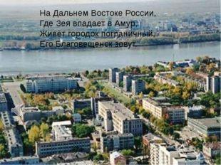 На Дальнем Востоке России, Где Зея впадает в Амур, Живёт городок пограничный