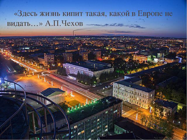 «Здесь жизнь кипит такая, какой в Европе не видать…» А.П.Чехов