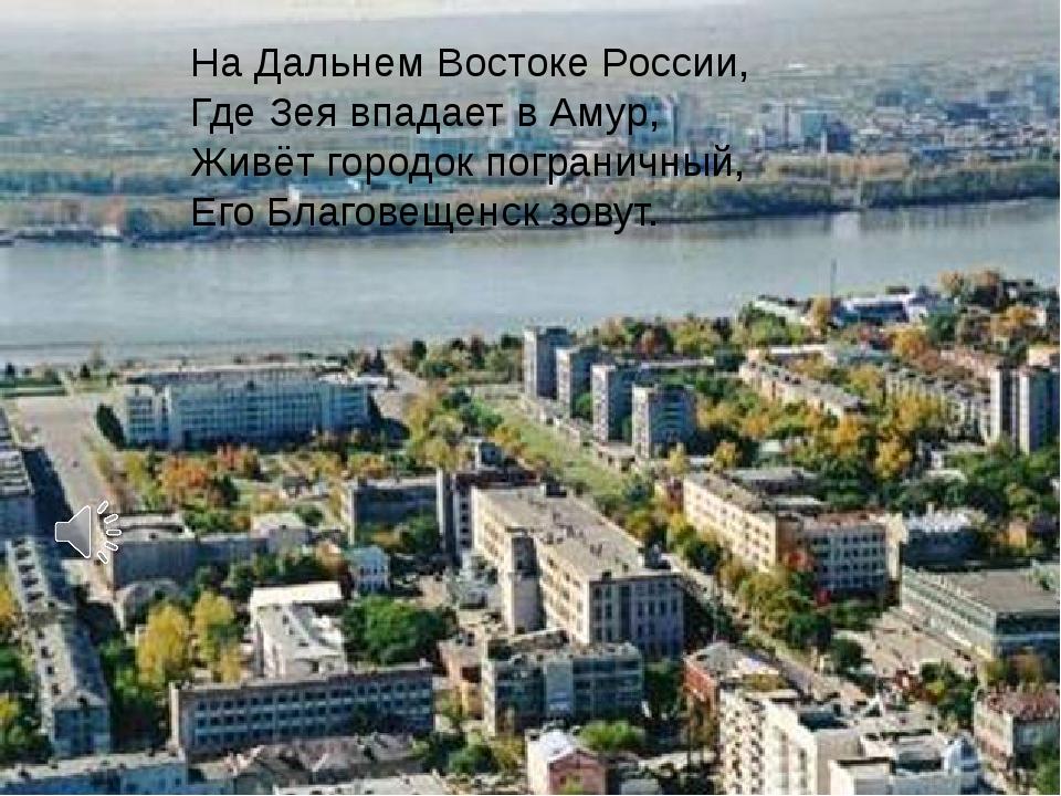 На Дальнем Востоке России, Где Зея впадает в Амур, Живёт городок пограничный...