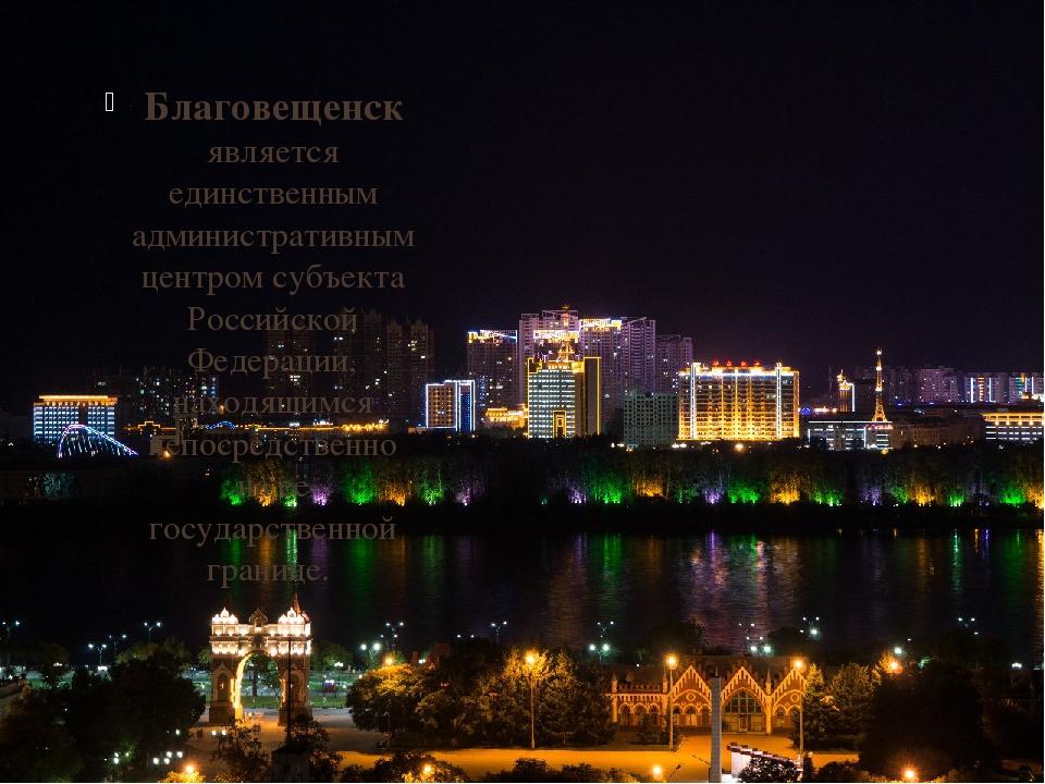 Благовещенск является единственным административным центром субъекта Российс...