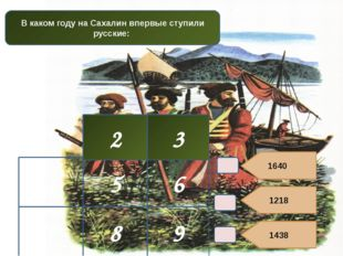 1640 1218 1438 2 3 В каком году на Сахалин впервые ступили русские: 4 5 6 7