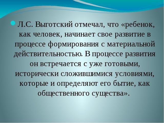 Л.С. Выготский отмечал, что «ребенок, как человек, начинает свое развитие в...