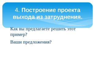Как вы предлагаете решить этот пример? Ваши предложения? 4.Построение проект
