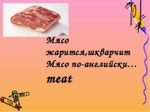 Мясо жарится,шкварчит Мясо по-английски…meat
