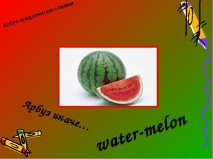 Арбуз предпочитаю сливам Арбуз иначе… water-melon