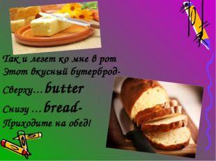 Так и лезет ко мне в рот Этот вкусный бутерброд- Сверху…butter Снизу …bread-