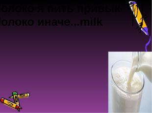 Молоко я пить привык Молоко иначе...milk