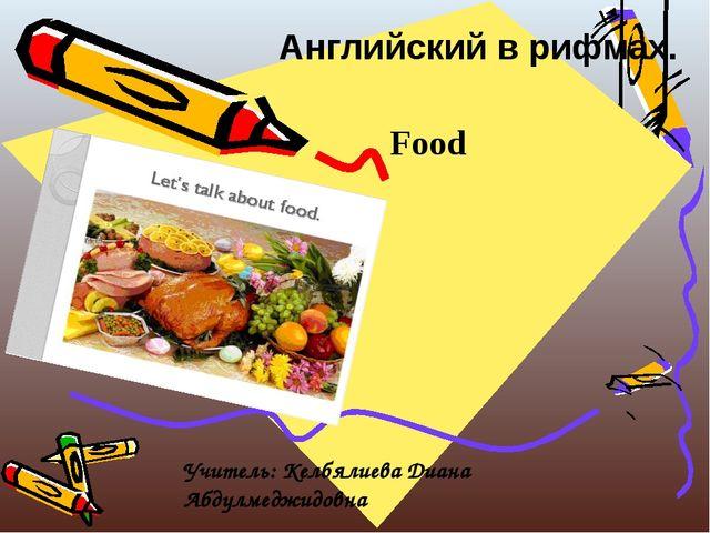 Английский в рифмах. Food Учитель: Келбялиева Диана Абдулмеджидовна