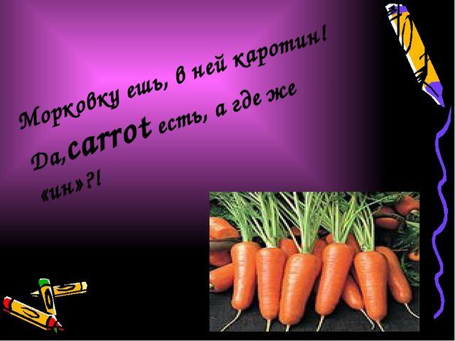 Морковку ешь, в ней каротин! Да,carrot есть, а где же «ин»?!