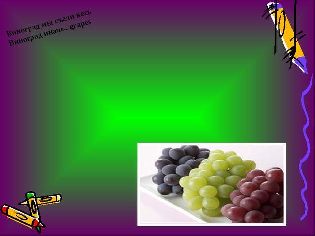 Виноград мы съели весь Виноград иначе...grapes