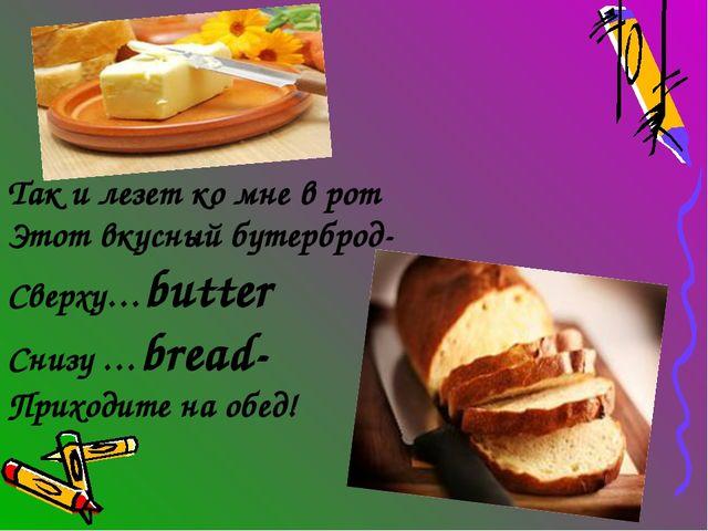 Так и лезет ко мне в рот Этот вкусный бутерброд- Сверху…butter Снизу …bread-...