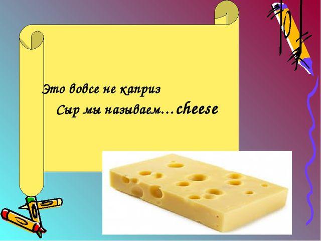Это вовсе не каприз Сыр мы называем…cheese