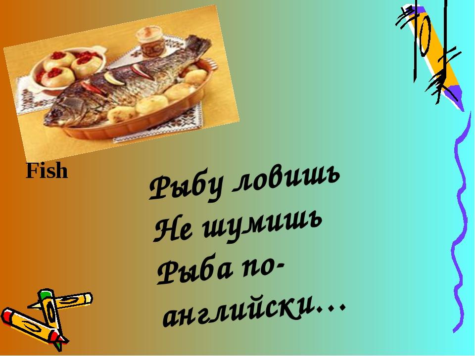 Рыбу ловишь Не шумишь Рыба по-английски… Fish