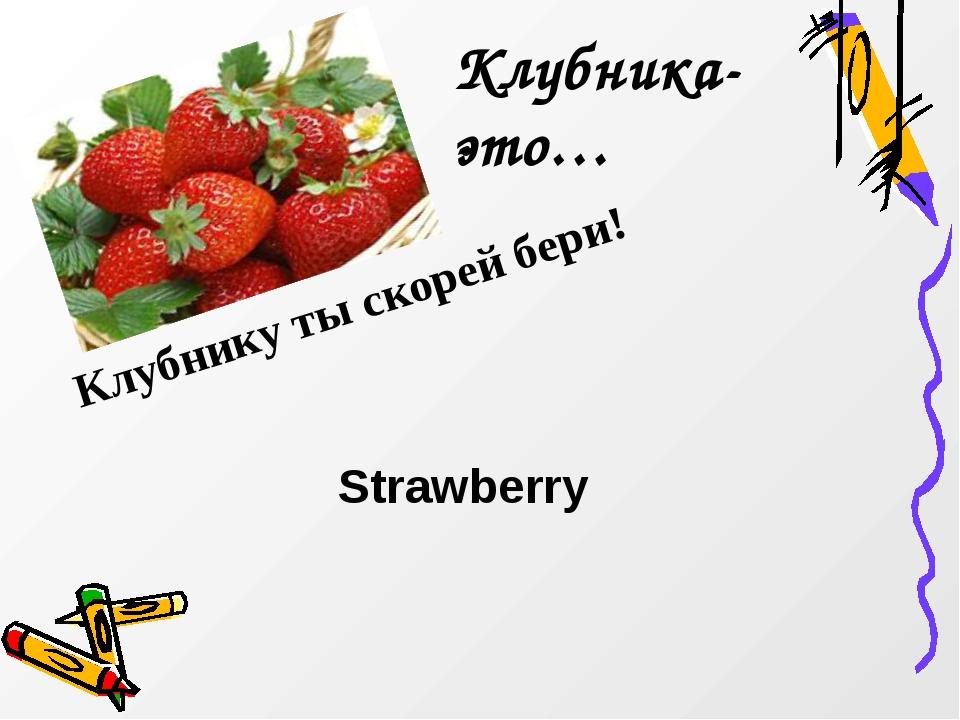 Клубнику ты скорей бери! Клубника-это… Strawberry