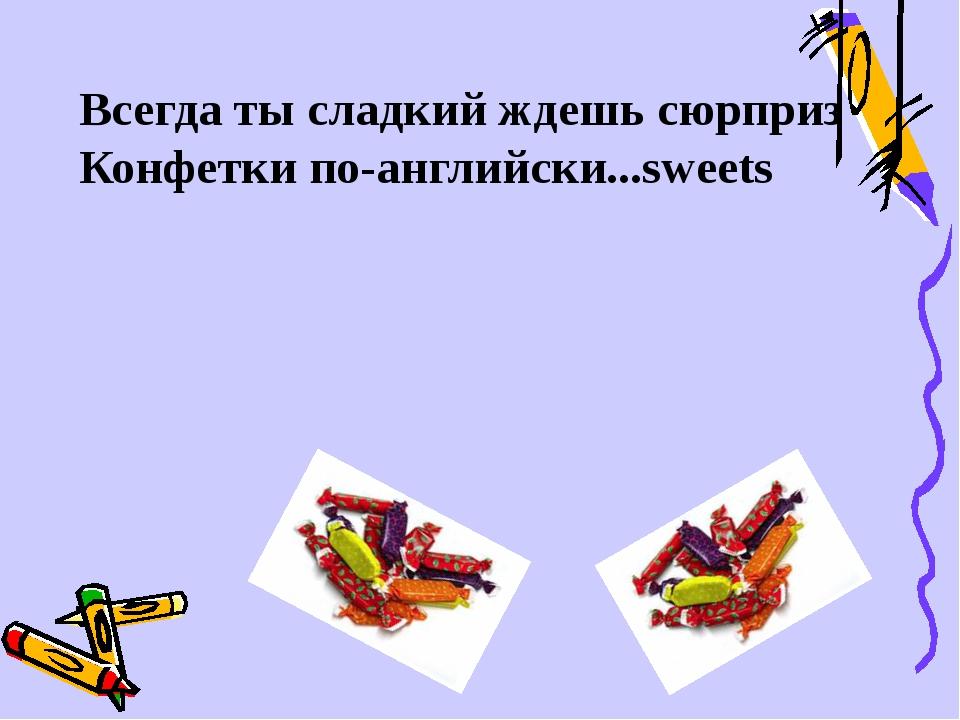 Всегда ты сладкий ждешь сюрприз Конфетки по-английски...sweets
