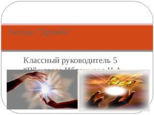 """Классный руководитель 5 """"В"""" класса Ибраимова Н.А. Беседа """"Дружба"""""""