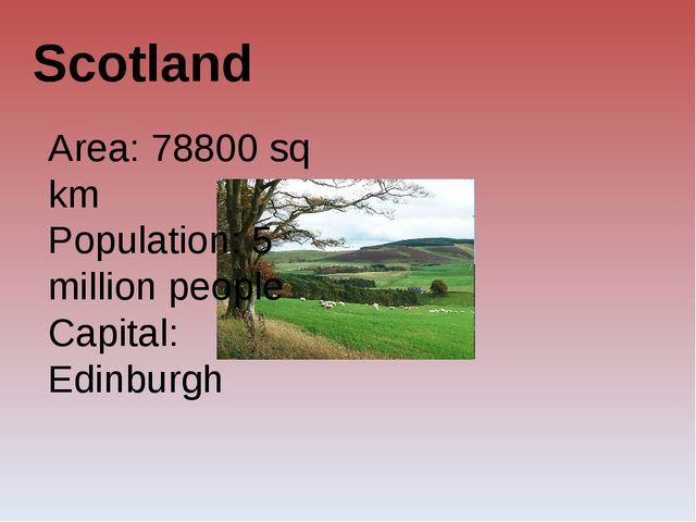 Scotland Area: 78800 sq km Population: 5 million people Capital: Edinburgh