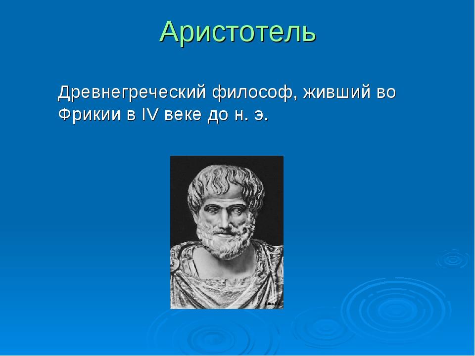 Аристотель Древнегреческий философ, живший во Фрикии в IV веке до н. э.