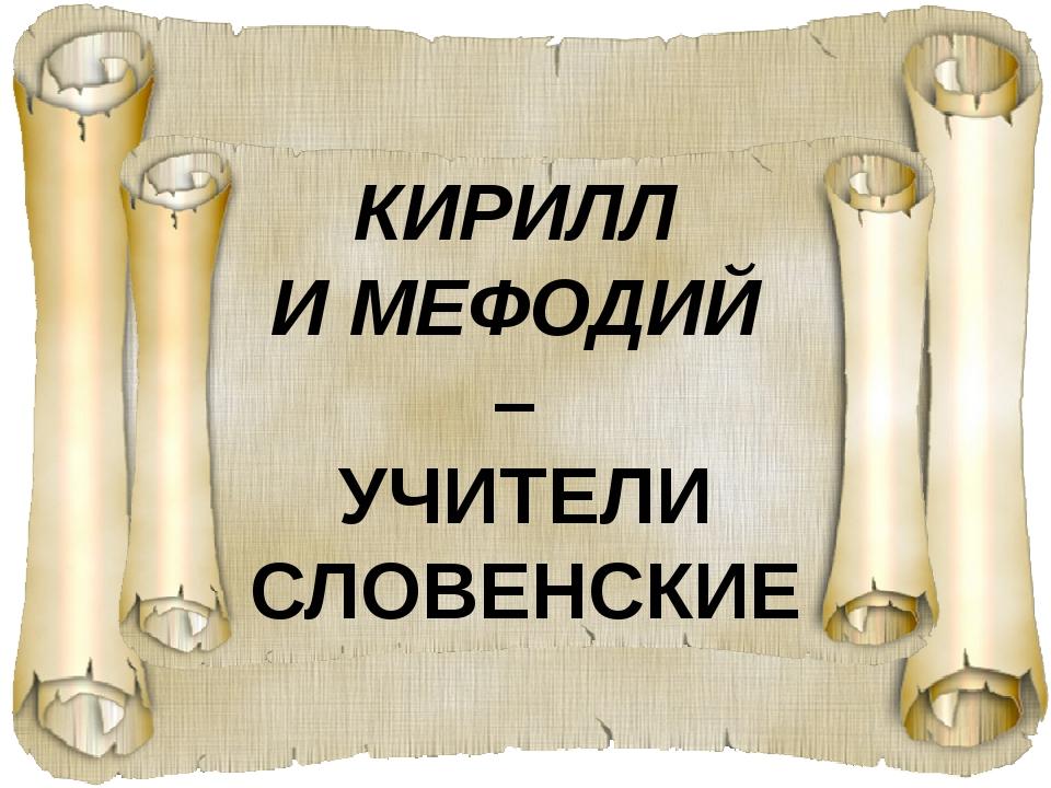 КИРИЛЛ И МЕФОДИЙ – УЧИТЕЛИ СЛОВЕНСКИЕ
