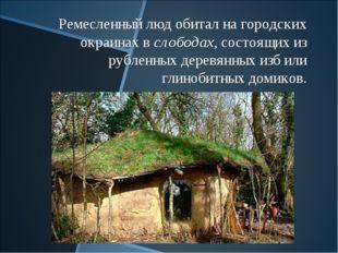 Ремесленный люд обитал на городских окраинах в слободах, состоящих из рубленн