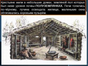 Крестьяне жили в небольших домах, земляной пол которых был ниже уровня почвы-
